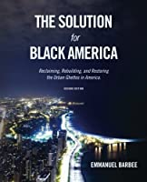 The Solution for Black America: Reclaiming, Rebuilding, and Restoring the Urban Ghettos in America. Second  Edition