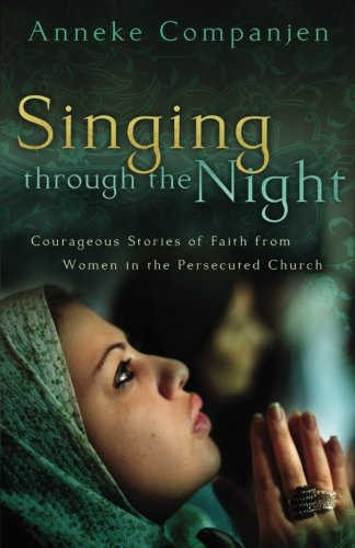 Singing through the Night: Courageous Stories of Faith from Women in the Persecuted Church