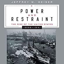 Power and Restraint: The Rise of the United States, 1898 - 1941 (       UNABRIDGED) by Jeffrey Meiser Narrated by Kevin F Spalding