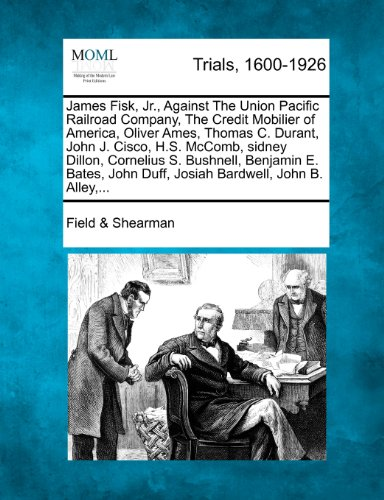 James Fisk, Jr., Against The Union Pacific Railroad Company, The Credit Mobilier of America, Oliver Ames, Thomas C. Durant, John J. Cisco, H.S. ... John Duff, Josiah Bardwell, John B. Alley,...