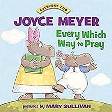 Every Which Way to Pray | Livre audio Auteur(s) : Joyce Meyer Narrateur(s) : Pam Turlow, Ben Dooley