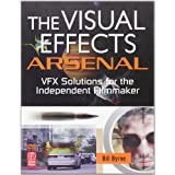 The Visual Effects Arsenal: VFX Solutions for the Independent Filmmaker ~ Bill Byrne