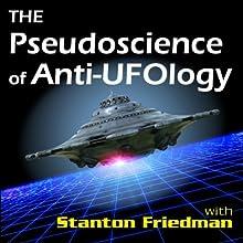 The Pseudoscience of Anti-Ufology: With Stanton Friedman  by Stanton Friedman Narrated by Stanton Friedman