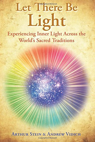Let There Be Light: Experiencing Inner Light Across the World's Sacred Traditions., by Arthur B. Stein, Andrew Wicks Vidich
