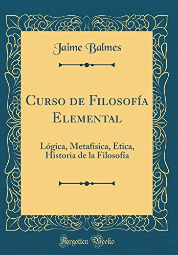 Curso de Filosofia Elemental: Logica, Metafisica, Etica, Historia de la Filosofia (Classic Reprint)  [Balmes, Jaime] (Tapa Dura)
