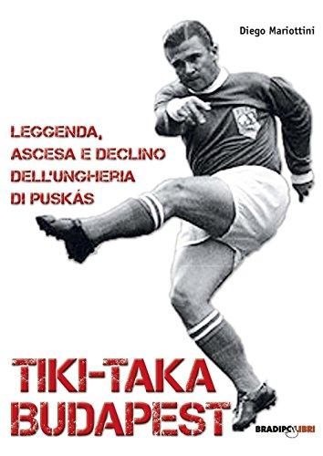 Tiki-taka Budapest. Leggenda, ascesa e declino dell'Ungheria di Puskas