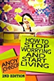 img - for How to Stop Worrying and Start Living NOW!: The Most Effective, Permanent Solution to Finally Start Living book / textbook / text book