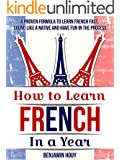 How to Learn French in a Year: A Proven Formula to Learn French Fast, Sound Like a Native and Have Fun in the Process (English Edition)