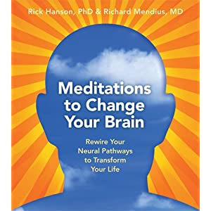 Meditations to Change Your Brain: Rewire Your Neural Pathways to Transform Your Life Rick Hanson and Rick Mendius