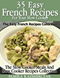 35 French Recipes For Your Slow Cooker - The Easy French Recipes Collection (The Slow Cooker Meals And Slow Cooker Recipes Collection)