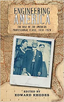 Engineering America: The Rise Of The American Professional Class, 1838-1920