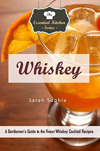 Whiskey: A Gentleman's Guide to the Finest Whiskey Cocktail Recipes (The Essential Kitchen Series Book 134) by Sarah Sophia