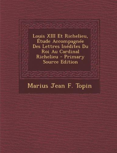 Louis XIII Et Richelieu, Etude Accompagnee Des Lettres Inedites Du Roi Au Cardinal Richelieu