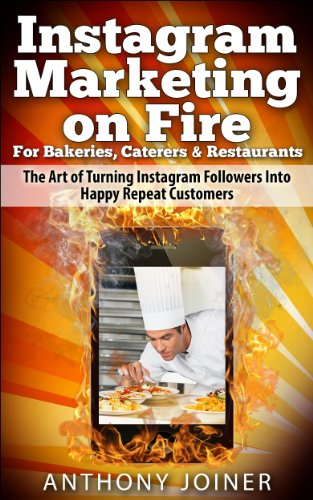 Instagram Marketing on Fire for Bakeries, Caterers & Restaurants: The Art of Turning Instagram Followers Into Happy Repeat Customers PDF