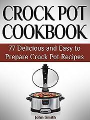 Crock Pot Cookbook: 77 Delicious and Easy to Prepare Crock Pot Recipes