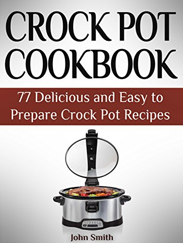 Crock Pot Cookbook: 77 Delicious and Easy to Prepare Crock Pot Recipes by John Smith