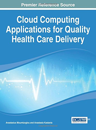 Cloud Computing Applications For Quality Health Care Delivery (Advances In Healthcare Information Systems And Administration)