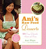 Ani\'s Raw Food Desserts: 85 Easy, Delectable Sweets and Treats