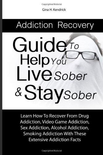 Addiction Recovery Guide To Help You Live Sober & Stay Sober: Learn How To Recover From Drug Addiction, Video Game Addiction, Sex Addiction, Alcohol. With These Extensive Addiction Facts