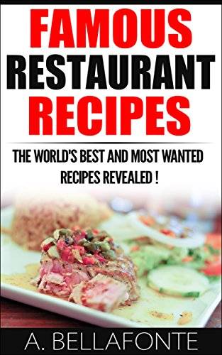 Restaurant Recipes : Famous Restaurant Recipes,Discover The World's Most Wanted Recipes ! by A Bellafonte