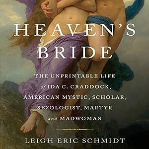 Heaven's Bride: The Unprintable Life of Ida C. Craddock, American Mystic, Scholar, Sexologist, Martyr, and Madwoman | [Eric Leigh Schmidt]