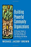 Building Powerful Community Organizations: A Personal Guide To Creating Groups That Can Solve Problems and Change the World