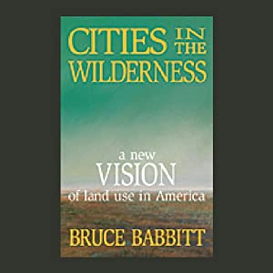 Cities in the Wilderness: A New Vision of Land Use in America | [Bruce Babbitt]