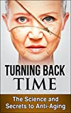 Turning Back Time: The Science and Secrets to Anti Aging (Age Reverse)