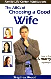 The ABC's of Choosing a Good Wife: How to find & marry a great girl (0972757104) by Stephen Wood