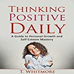Thinking Positive Daily: A Guide to Personal Growth and Self Esteem Mastery | T. Whitmore