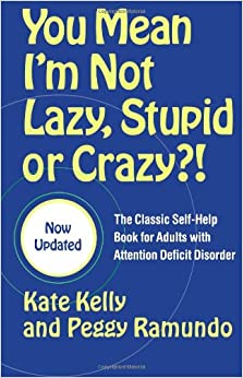 You Mean I'm Not Lazy, Stupid or Crazy?!: The Classic Self-Help Book for Adults with Attention Deficit Disorder Paperback by Kate Kelly  (Author), Peggy Ramundo  (Author), Edward M. Hallowell M.D. (Foreword)