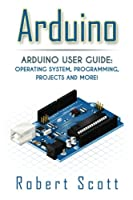 Arduino: Arduino User Guide for Operating system, Programming, Projects and More!, 2nd Edition Front Cover