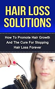 Hair Loss: How To Promote Hair Growth And The Cure For Stopping Hair Loss Forever (Natural Hair, Hair Care, Grooming For Women, Anti Aging, Skin Care, Natural Beauty, Natural Remedies)