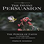 The Divine Persuasion: The Power of Faith to Overcome Obstacles and Adversity | Charles M. Armentrout