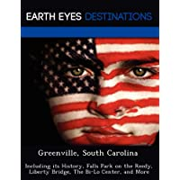 Greenville, South Carolina: Including its History, Falls Park on the Reedy, Liberty Bridge, The Bi-Lo Center,...