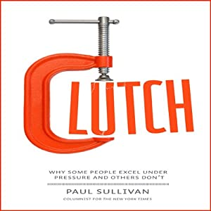 Clutch: Why Some People Excel Under Pressure and Others Don't | [Paul Sullivan]
