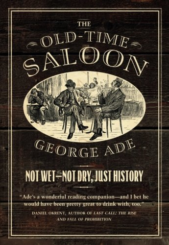 The Old-Time Saloon: Not Wet - Not Dry, Just History by George Ade