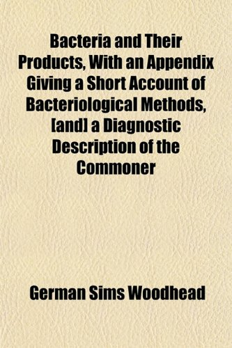 Bacteria and Their Products, With an Appendix Giving a Short Account of Bacteriological Methods, [and] a Diagnostic Description of the Commoner