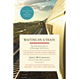 Waiting on a Train: The Embattled Future of Passenger Rail Service ~ James McCommons