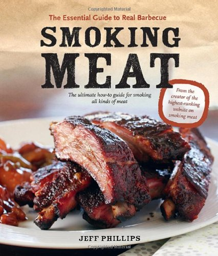 Smoking Meat: The Essential Guide to Real Barbecue by Jeff Phillips