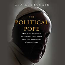 The Political Pope: How Pope Francis Is Delighting the Liberal Left and Abandoning Conservatives Audiobook by George Neumayr Narrated by Holden Still
