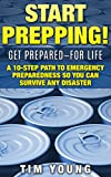 START PREPPING!: GET PREPARED-FOR LIFE: A 10-Step Path to Emergency Preparedness So You Can Survive Any Disaster