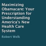 Maximizing Obamacare: Your Prescription for Understanding America's New Health Care System | Robert Welk