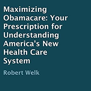 Maximizing Obamacare: Your Prescription for Understanding America's New Health Care System | [Robert Welk]