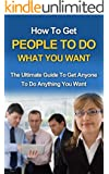 How To Get People To Do What You Want - The Ultimate Guide To Get Anyone To Do Anything You Want (How To Get People To Do What You Want, How To Get People To Do Stuff) (English Edition)