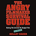 The Angry Filmmaker Survival Guide: Part One, Making the Extreme No-Budget Film Audiobook by Kelley Baker Narrated by Kelley Baker