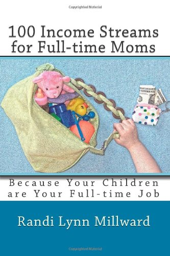 100 Income Streams for Full-time Moms: Because Your Children are Your Full-time Job