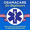 ObamaCare for Beginners: Your Survival Guide Book to Beating ObamaCare Audiobook by  Garamond Press Narrated by Kevin Pierce