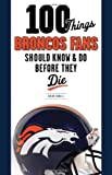 100 Things Broncos Fans Should Know & Do Before They Die (100 Things...Fans Should Know)