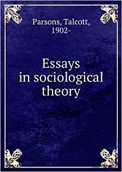 parsons essays in sociological theory This paper analyzes and compares mills' and parsons' conceptions this essay argues that the sociological analysis from the perspective of sociological theory.